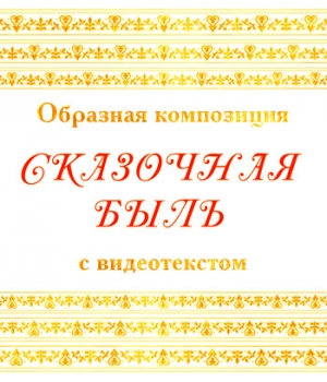 Образная композиция «СКАЗОЧНАЯ БЫЛЬ», с видеотекстом. DVD