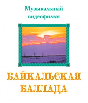 "Музыкальный видеофильм ""БАЙКАЛЬСКАЯ БАЛЛАДА"". DVD"