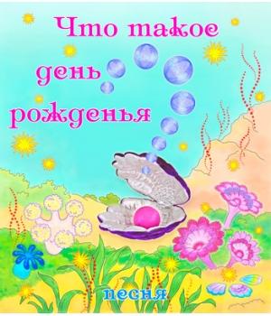 """Песня """"ЧТО ТАКОЕ ДЕНЬ РОЖДЕНЬЯ?"""". CD"""