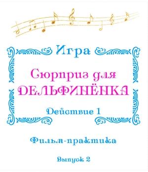 """Фильм-практика ИГРА """"Сюрприз для Дельфинёнка"""". Действие 1 (выпуск 2)"""