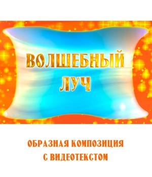 """Образная композиция """"ВОЛШЕБНЫЙ ЛУЧ"""" (выпуск 2), с видеотекстом. FullHD"""