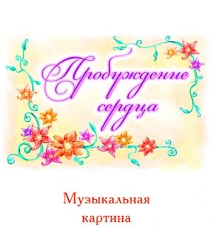 """Музыкальная картина """"ПРОБУЖДЕНИЕ СЕРДЦА"""""""